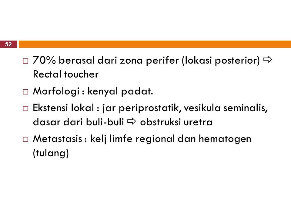 52  70% berasal dari zona perifer (lokasi posterior)  Rectal toucher  Morfologi : kenyal padat.  Ekstensi lokal : jar periprostatik, vesikula semi