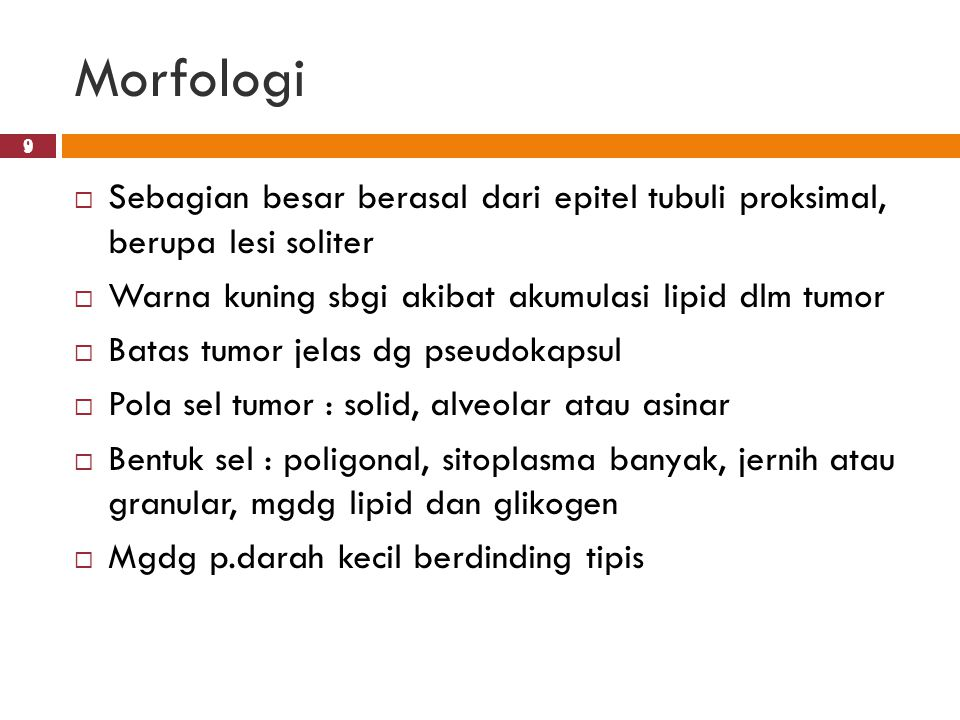 9 Morfologi 9  Sebagian besar berasal dari epitel tubuli proksimal, berupa lesi soliter  Warna kuning sbgi akibat akumulasi lipid dlm tumor  Batas