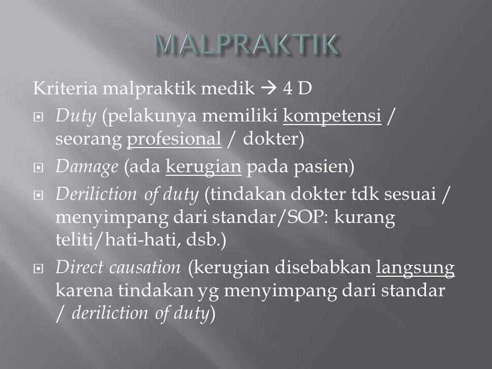 Kriteria malpraktik medik  4 D  Duty (pelakunya memiliki kompetensi / seorang profesional / dokter)  Damage (ada kerugian pada pasien)  Derilictio