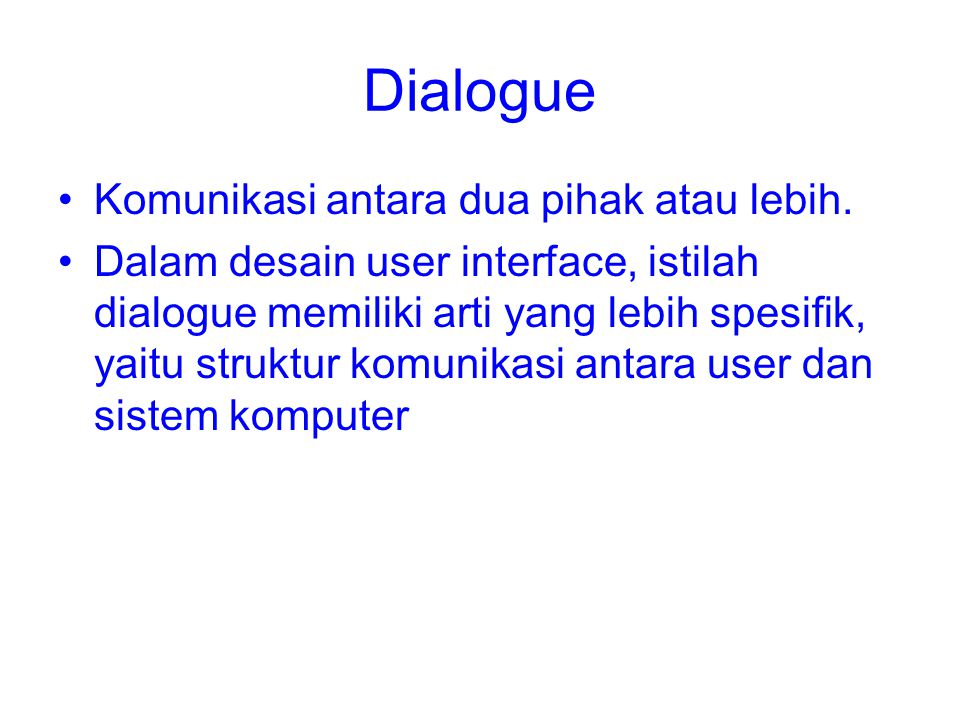Dialogue Komunikasi antara dua pihak atau lebih. Dalam desain user interface, istilah dialogue memiliki arti yang lebih spesifik, yaitu struktur komun
