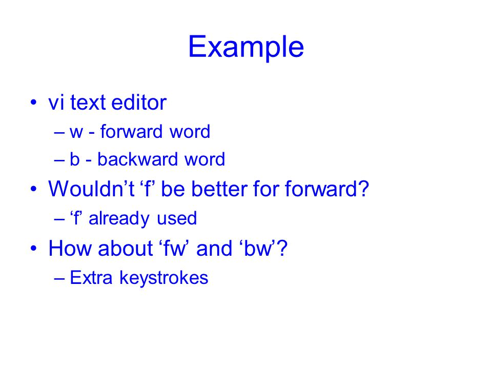 Example vi text editor –w - forward word –b - backward word Wouldn't 'f' be better for forward? –'f' already used How about 'fw' and 'bw'? –Extra keys