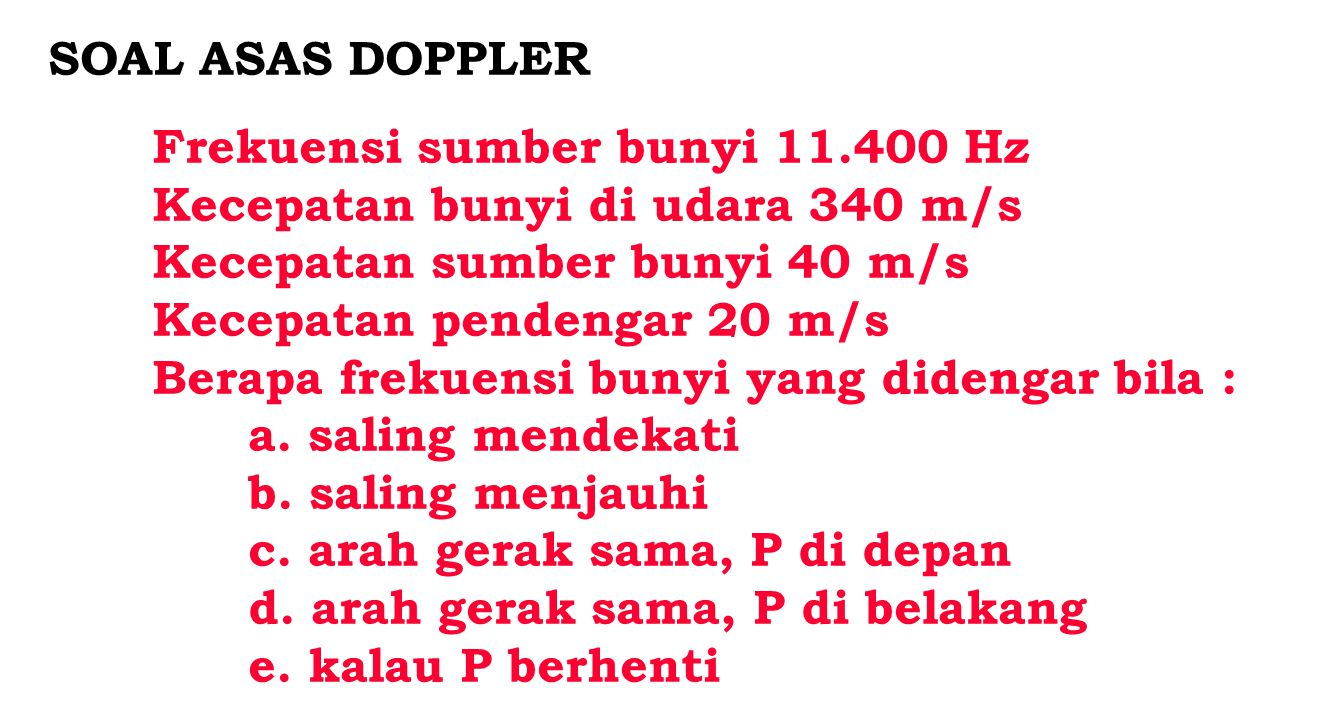 RUMUS DOPPLER v - kecepatan bunyi di udara - m/s v p - kecepatan gerakan pendengar - m/s v s - kecepatan gerakan sumber bunyi - m/s f p - frekuensi yang masuk telinga pendengar - Hz f s - frekuensi sumber bunyi - Hz P mendekati S : +v p P menjauhi S : - v p S mendekati P : - v s S menjauhi P : + v s