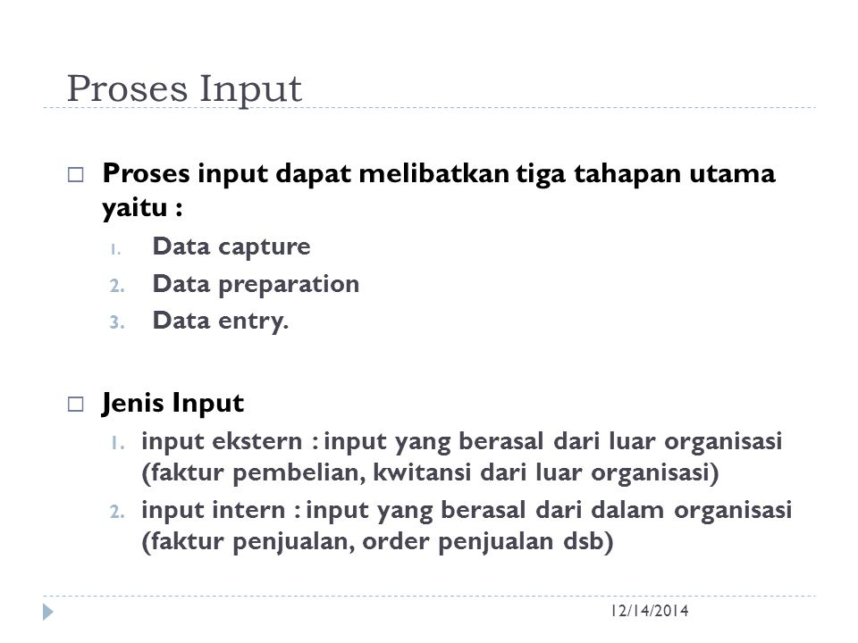 Proses Input 12/14/2014  Proses input dapat melibatkan tiga tahapan utama yaitu : 1. Data capture 2. Data preparation 3. Data entry.  Jenis Input 1.