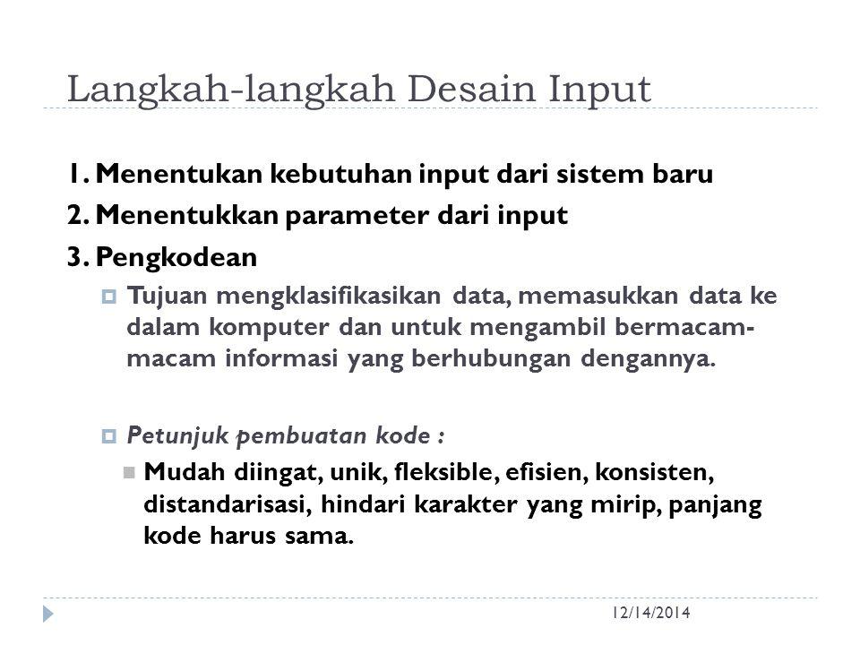 Langkah-langkah Desain Input 12/14/2014 1. Menentukan kebutuhan input dari sistem baru 2. Menentukkan parameter dari input 3. Pengkodean  Tujuan meng