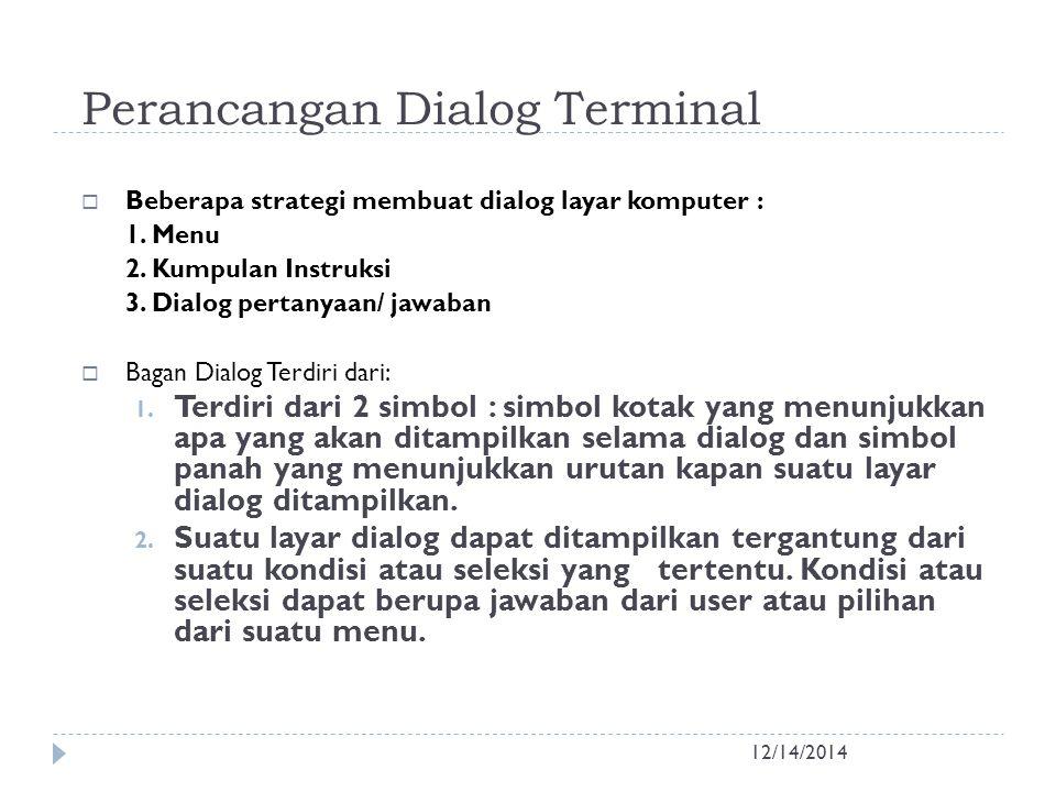 Perancangan Dialog Terminal 12/14/2014  Beberapa strategi membuat dialog layar komputer : 1. Menu 2. Kumpulan Instruksi 3. Dialog pertanyaan/ jawaban