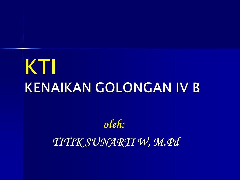 KTI KENAIKAN GOLONGAN IV B oleh: TITIK SUNARTI W, M.Pd TITIK SUNARTI W, M.Pd