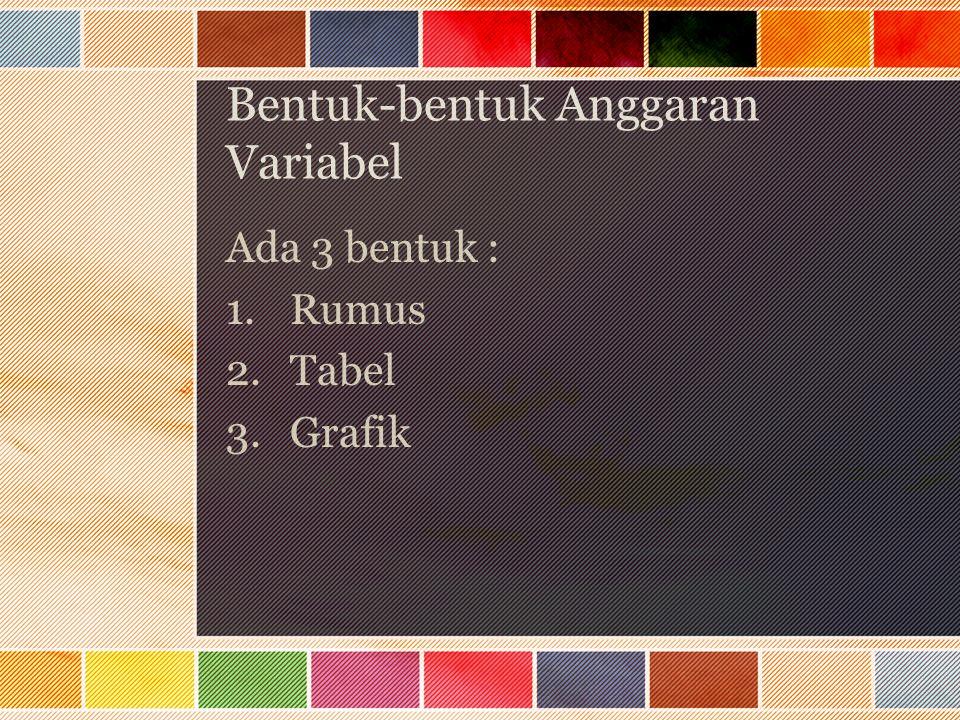 Bentuk-bentuk Anggaran Variabel Ada 3 bentuk : 1.Rumus 2.Tabel 3.Grafik
