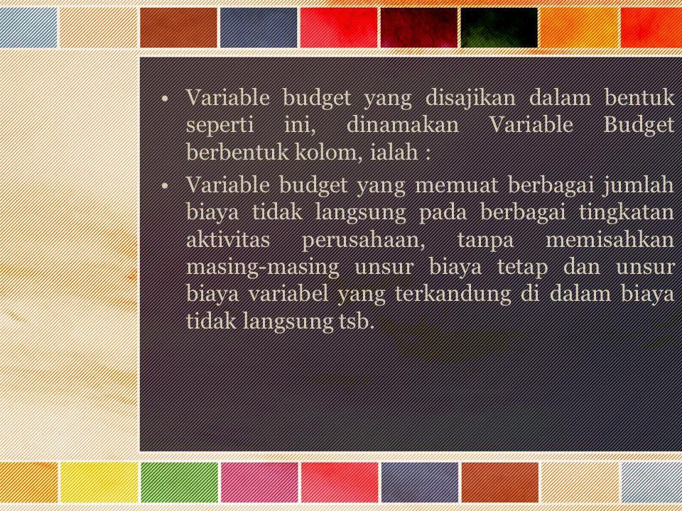 Variable budget yang disajikan dalam bentuk seperti ini, dinamakan Variable Budget berbentuk kolom, ialah : Variable budget yang memuat berbagai jumla