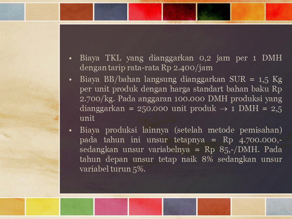 Biaya TKL yang dianggarkan 0,2 jam per 1 DMH dengan tarip rata-rata Rp 2.400/jam Biaya BB/bahan langsung dianggarkan SUR = 1,5 Kg per unit produk deng