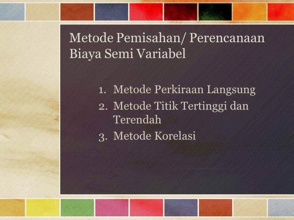 Metode Pemisahan/ Perencanaan Biaya Semi Variabel 1.Metode Perkiraan Langsung 2.Metode Titik Tertinggi dan Terendah 3.Metode Korelasi