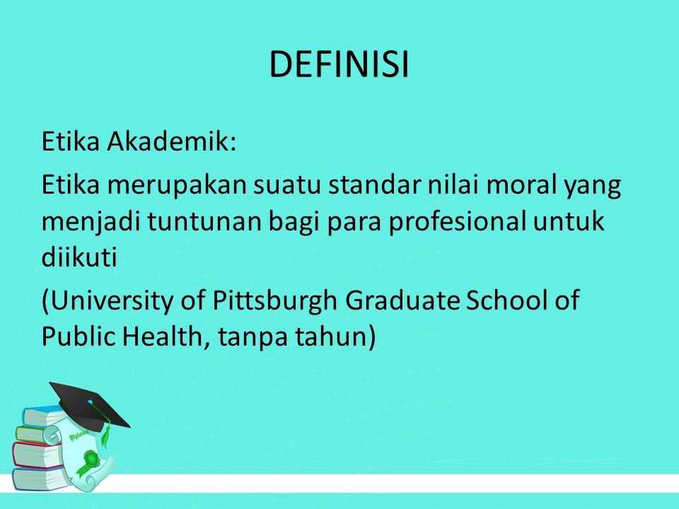 DEFINISI Etika Akademik: Etika merupakan suatu standar nilai moral yang menjadi tuntunan bagi para profesional untuk diikuti (University of Pittsburgh