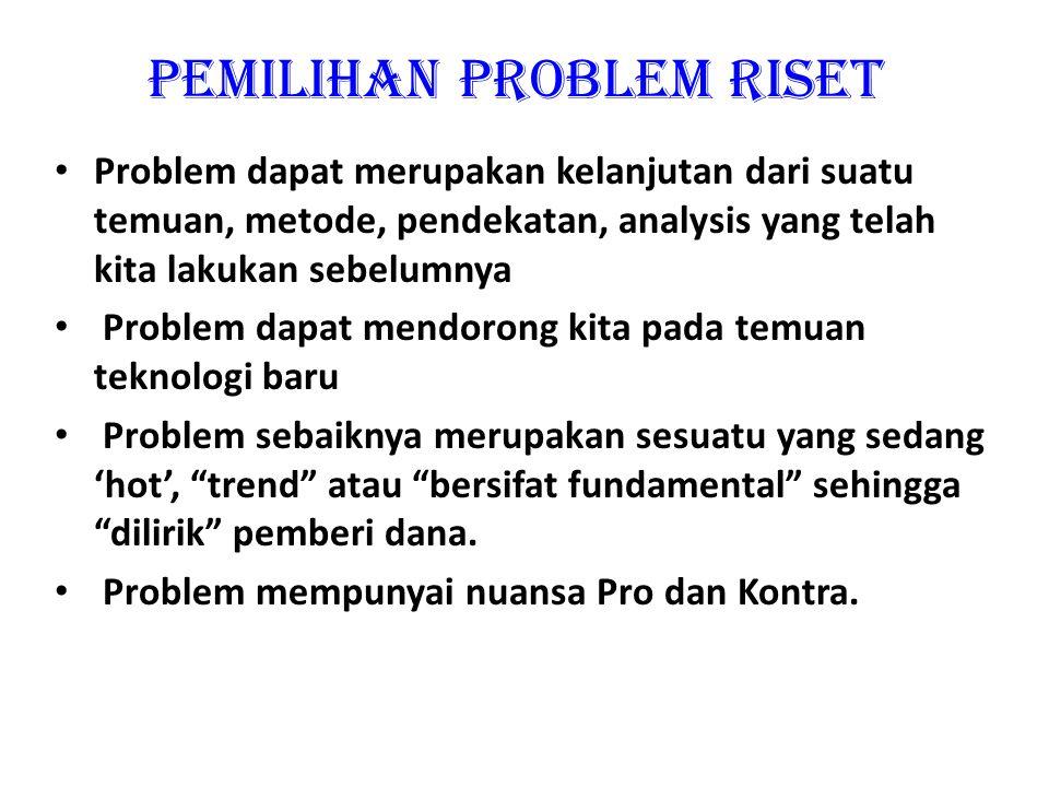 Pemilihan Problem Riset Problem adalah sesuatu yang penting dan dapat menjawab permasalahan nasional, industri dan masyarakat Problem merupakan bagian
