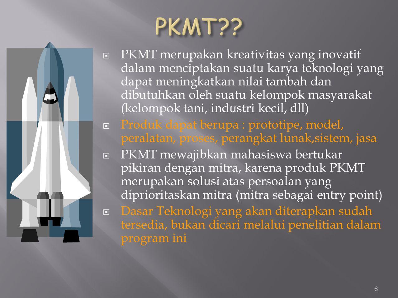  PKMT merupakan kreativitas yang inovatif dalam menciptakan suatu karya teknologi yang dapat meningkatkan nilai tambah dan dibutuhkan oleh suatu kelompok masyarakat (kelompok tani, industri kecil, dll)  Produk dapat berupa : prototipe, model, peralatan, proses, perangkat lunak,sistem, jasa  PKMT mewajibkan mahasiswa bertukar pikiran dengan mitra, karena produk PKMT merupakan solusi atas persoalan yang diprioritaskan mitra (mitra sebagai entry point)  Dasar Teknologi yang akan diterapkan sudah tersedia, bukan dicari melalui penelitian dalam program ini 6