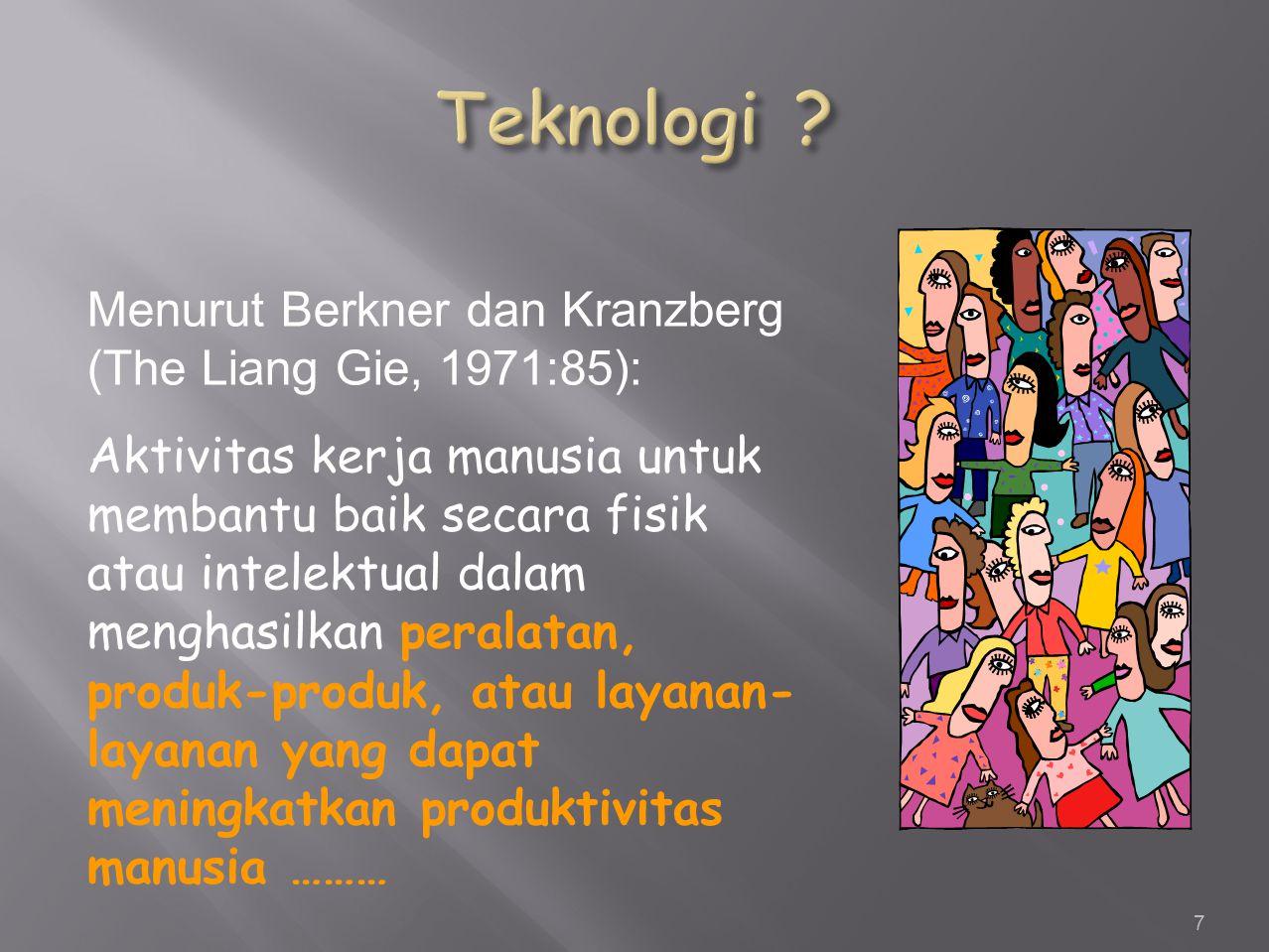 7 Menurut Berkner dan Kranzberg (The Liang Gie, 1971:85): Aktivitas kerja manusia untuk membantu baik secara fisik atau intelektual dalam menghasilkan peralatan, produk-produk, atau layanan- layanan yang dapat meningkatkan produktivitas manusia ………