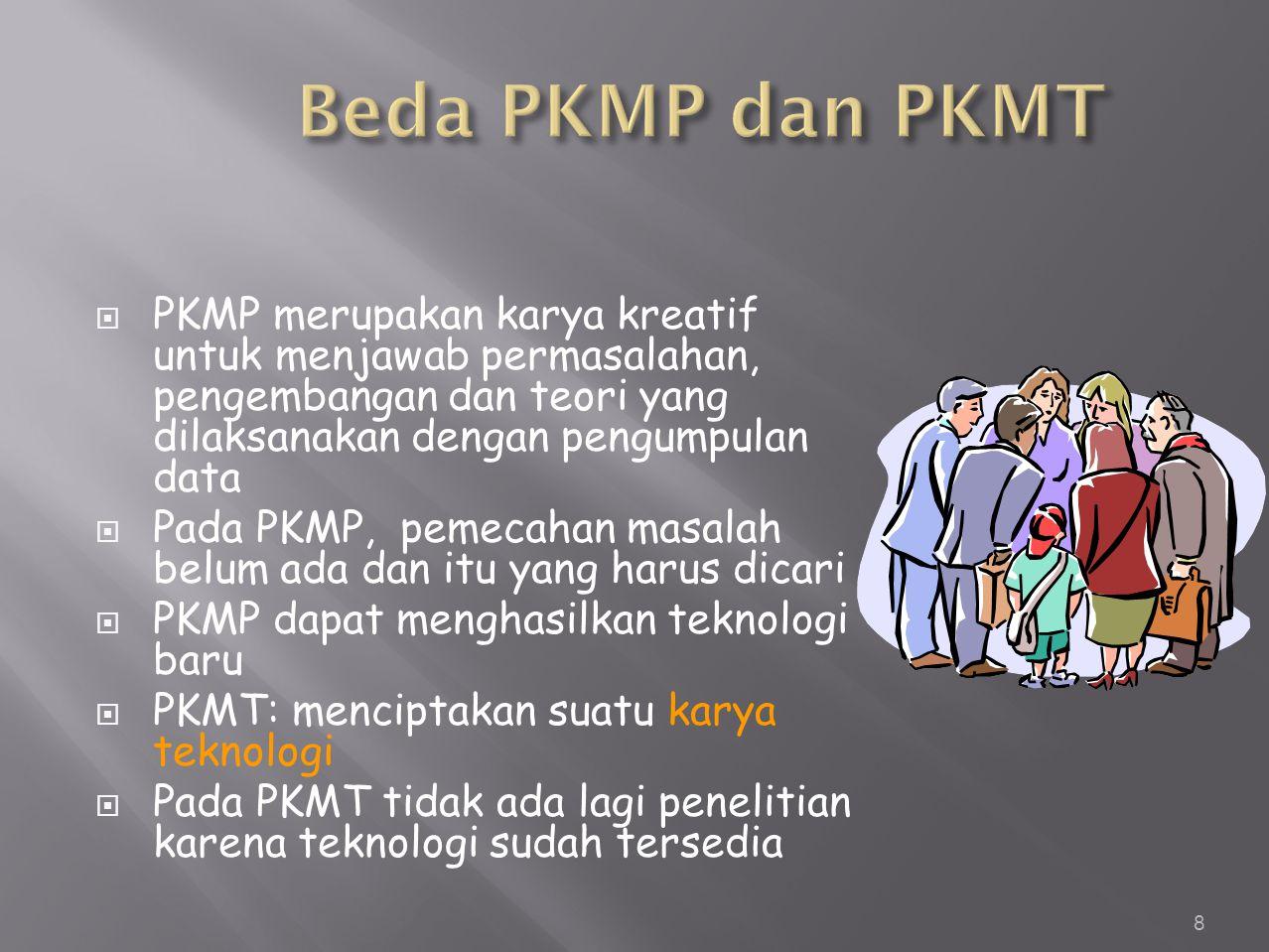  PKMP merupakan karya kreatif untuk menjawab permasalahan, pengembangan dan teori yang dilaksanakan dengan pengumpulan data  Pada PKMP, pemecahan masalah belum ada dan itu yang harus dicari  PKMP dapat menghasilkan teknologi baru  PKMT: menciptakan suatu karya teknologi  Pada PKMT tidak ada lagi penelitian karena teknologi sudah tersedia 8