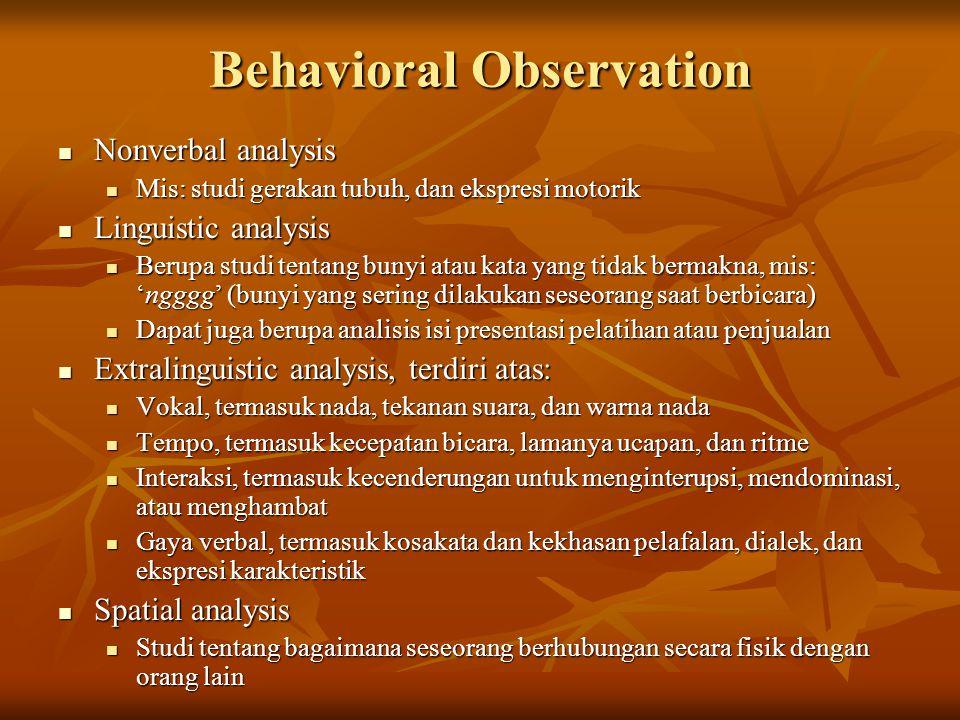 Behavioral Observation Nonverbal analysis Nonverbal analysis Mis: studi gerakan tubuh, dan ekspresi motorik Mis: studi gerakan tubuh, dan ekspresi motorik Linguistic analysis Linguistic analysis Berupa studi tentang bunyi atau kata yang tidak bermakna, mis: 'ngggg' (bunyi yang sering dilakukan seseorang saat berbicara) Berupa studi tentang bunyi atau kata yang tidak bermakna, mis: 'ngggg' (bunyi yang sering dilakukan seseorang saat berbicara) Dapat juga berupa analisis isi presentasi pelatihan atau penjualan Dapat juga berupa analisis isi presentasi pelatihan atau penjualan Extralinguistic analysis, terdiri atas: Extralinguistic analysis, terdiri atas: Vokal, termasuk nada, tekanan suara, dan warna nada Vokal, termasuk nada, tekanan suara, dan warna nada Tempo, termasuk kecepatan bicara, lamanya ucapan, dan ritme Tempo, termasuk kecepatan bicara, lamanya ucapan, dan ritme Interaksi, termasuk kecenderungan untuk menginterupsi, mendominasi, atau menghambat Interaksi, termasuk kecenderungan untuk menginterupsi, mendominasi, atau menghambat Gaya verbal, termasuk kosakata dan kekhasan pelafalan, dialek, dan ekspresi karakteristik Gaya verbal, termasuk kosakata dan kekhasan pelafalan, dialek, dan ekspresi karakteristik Spatial analysis Spatial analysis Studi tentang bagaimana seseorang berhubungan secara fisik dengan orang lain Studi tentang bagaimana seseorang berhubungan secara fisik dengan orang lain