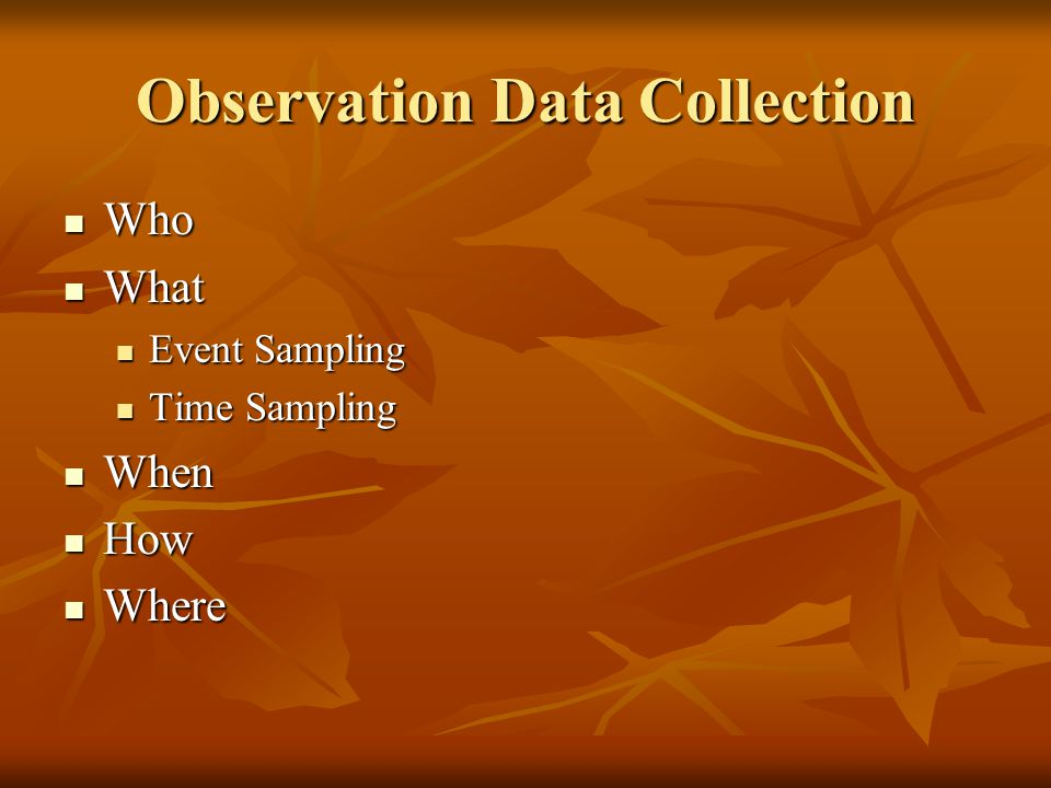 Observation Data Collection Who Who What What Event Sampling Event Sampling Time Sampling Time Sampling When When How How Where Where