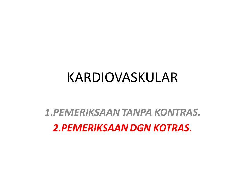 KARDIOVASKULAR 1.PEMERIKSAAN TANPA KONTRAS. 2.PEMERIKSAAN DGN KOTRAS.