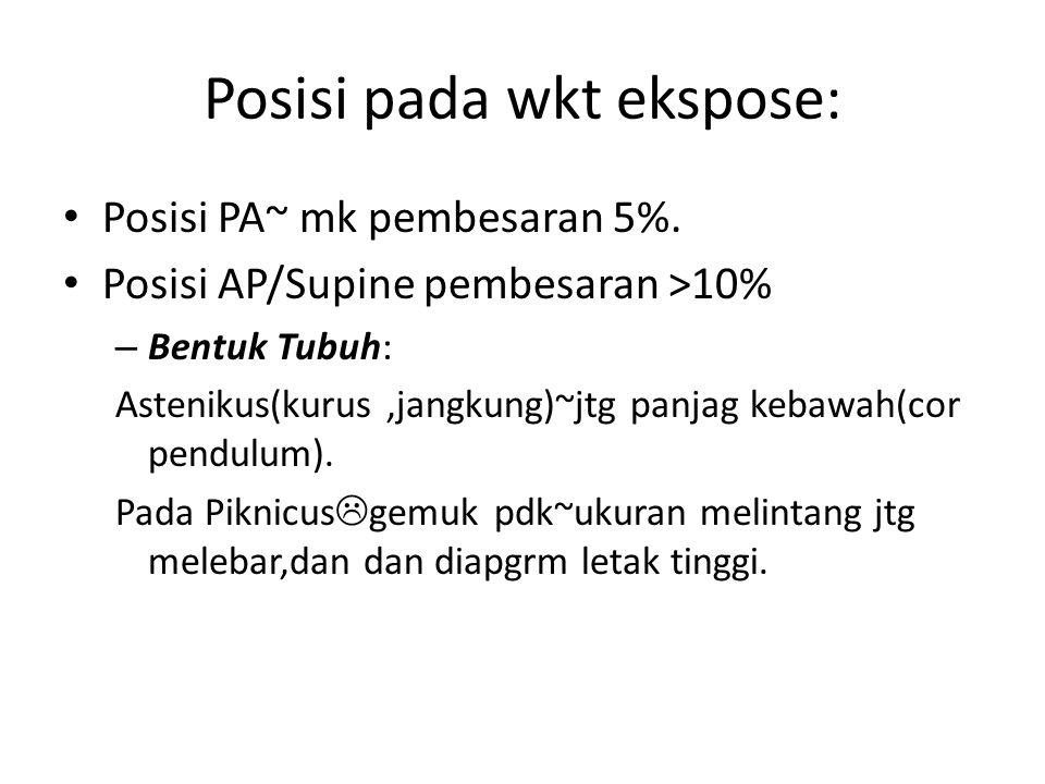 Posisi pada wkt ekspose: Posisi PA~ mk pembesaran 5%. Posisi AP/Supine pembesaran >10% – Bentuk Tubuh: Astenikus(kurus,jangkung)~jtg panjag kebawah(co