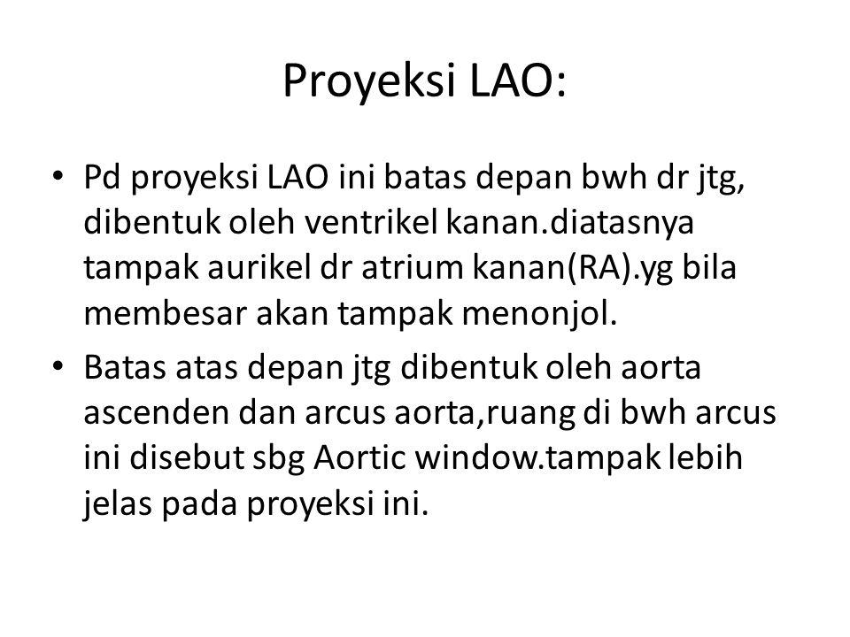 Proyeksi LAO: Pd proyeksi LAO ini batas depan bwh dr jtg, dibentuk oleh ventrikel kanan.diatasnya tampak aurikel dr atrium kanan(RA).yg bila membesar