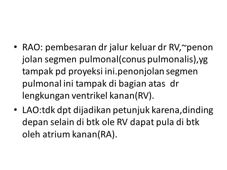 RAO: pembesaran dr jalur keluar dr RV,~penon jolan segmen pulmonal(conus pulmonalis),yg tampak pd proyeksi ini.penonjolan segmen pulmonal ini tampak d