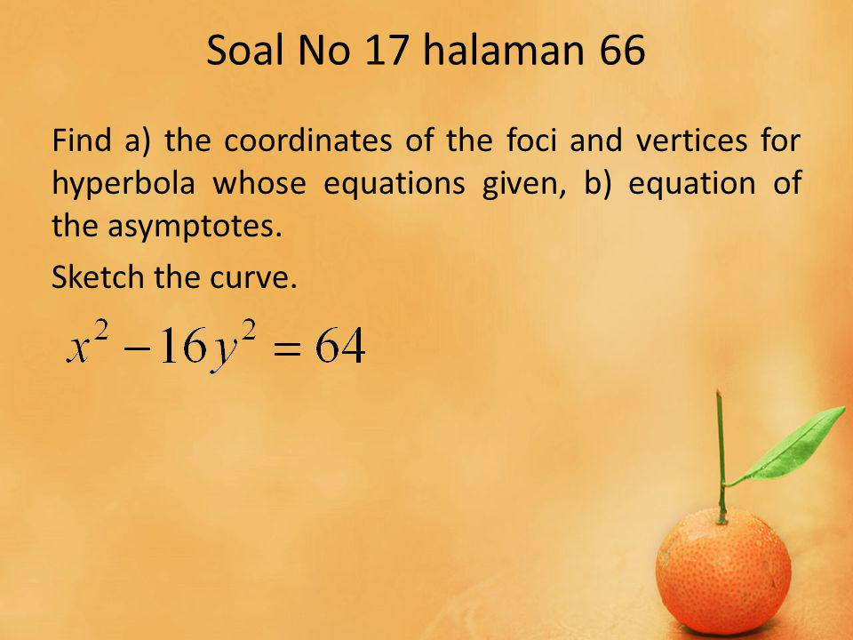Soal No 17 halaman 66 Find a) the coordinates of the foci and vertices for hyperbola whose equations given, b) equation of the asymptotes. Sketch the