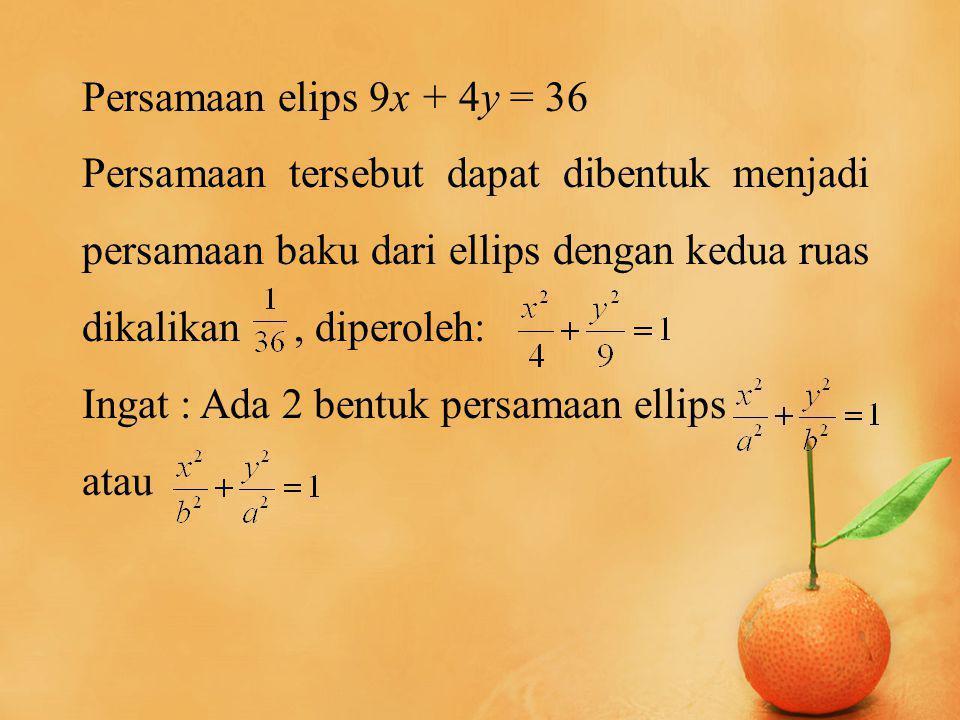 Persamaan elips 9x + 4y = 36 Persamaan tersebut dapat dibentuk menjadi persamaan baku dari ellips dengan kedua ruas dikalikan, diperoleh: Ingat : Ada 2 bentuk persamaan ellips atau
