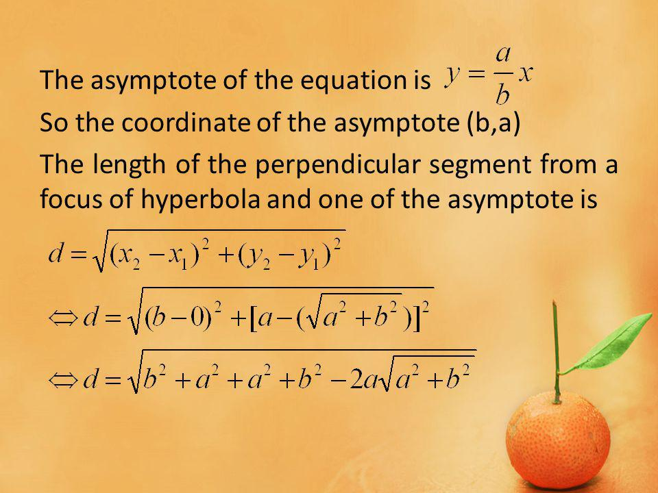 The asymptote of the equation is So the coordinate of the asymptote (b,a) The length of the perpendicular segment from a focus of hyperbola and one of the asymptote is