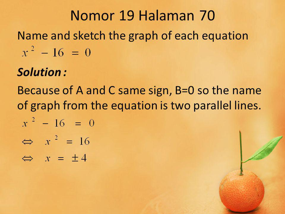 Nomor 19 Halaman 70 Name and sketch the graph of each equation Solution : Because of A and C same sign, B=0 so the name of graph from the equation is two parallel lines.