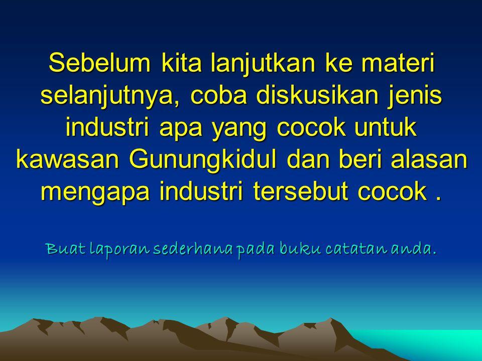 Sebelum kita lanjutkan ke materi selanjutnya, coba diskusikan jenis industri apa yang cocok untuk kawasan Gunungkidul dan beri alasan mengapa industri