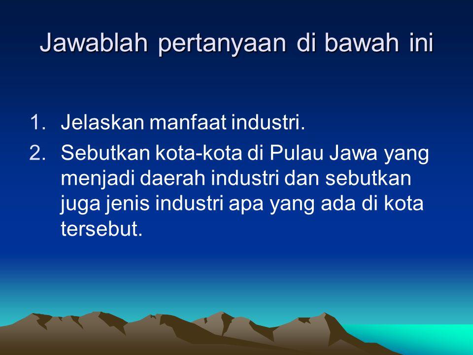 Jawablah pertanyaan di bawah ini 1.Jelaskan manfaat industri. 2.Sebutkan kota-kota di Pulau Jawa yang menjadi daerah industri dan sebutkan juga jenis