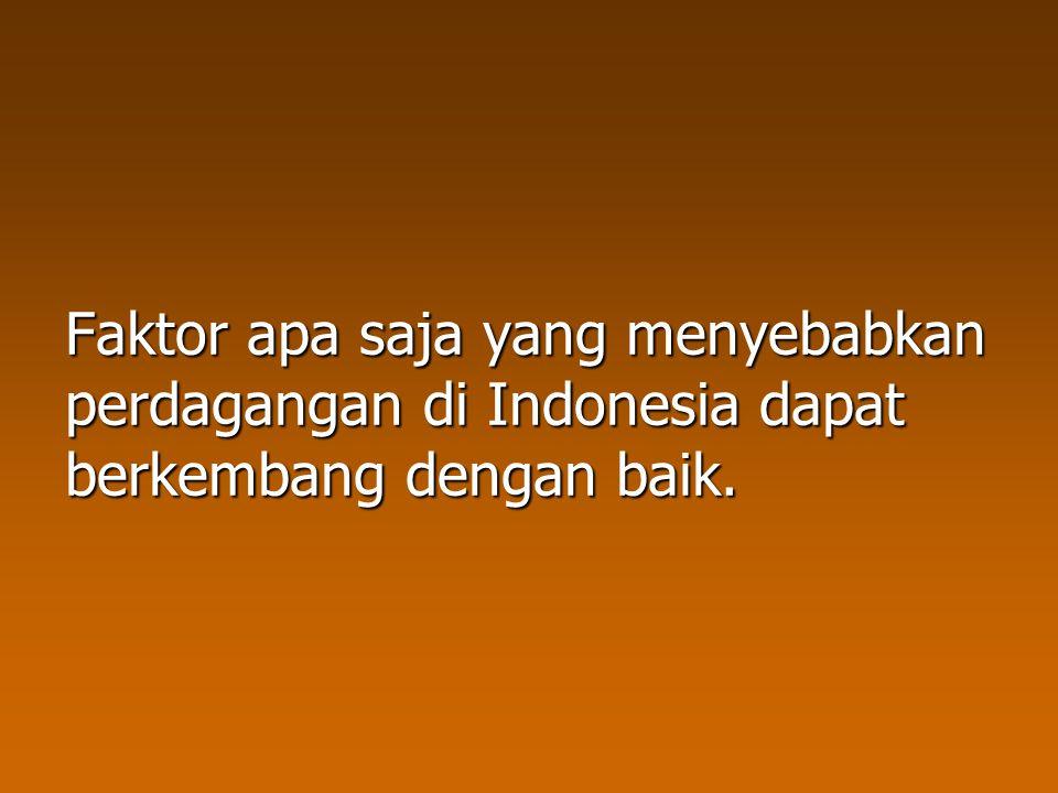 Faktor apa saja yang menyebabkan perdagangan di Indonesia dapat berkembang dengan baik.