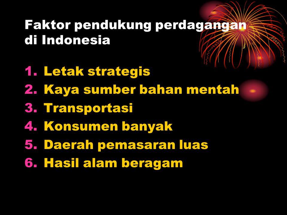 Faktor pendukung perdagangan di Indonesia 1.Letak strategis 2.Kaya sumber bahan mentah 3.Transportasi 4.Konsumen banyak 5.Daerah pemasaran luas 6.Hasi