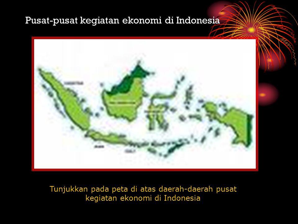 Pusat-pusat kegiatan ekonomi di Indonesia Tunjukkan pada peta di atas daerah-daerah pusat kegiatan ekonomi di Indonesia