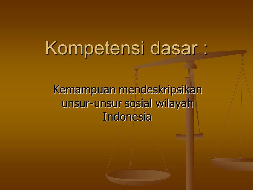 Kompetensi dasar : Kemampuan mendeskripsikan unsur-unsur sosial wilayah Indonesia