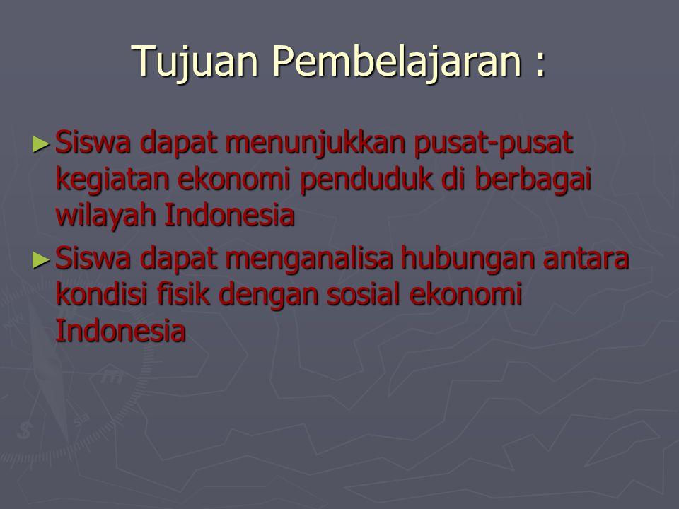 Tujuan Pembelajaran : ► Siswa dapat menunjukkan pusat-pusat kegiatan ekonomi penduduk di berbagai wilayah Indonesia ► Siswa dapat menganalisa hubungan
