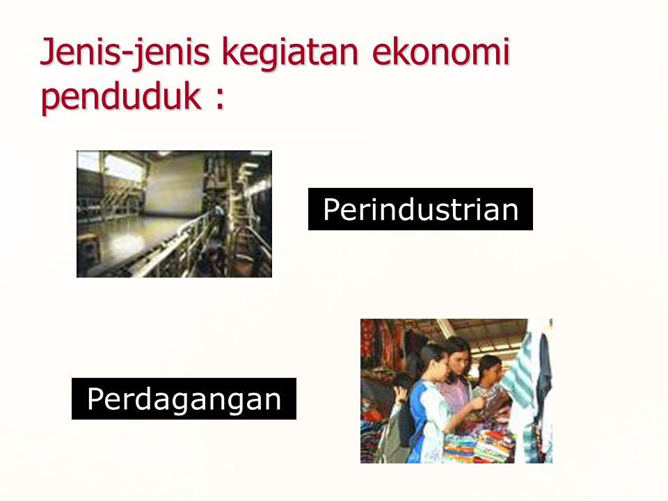 Jenis-jenis kegiatan ekonomi penduduk : Perindustrian Perdagangan