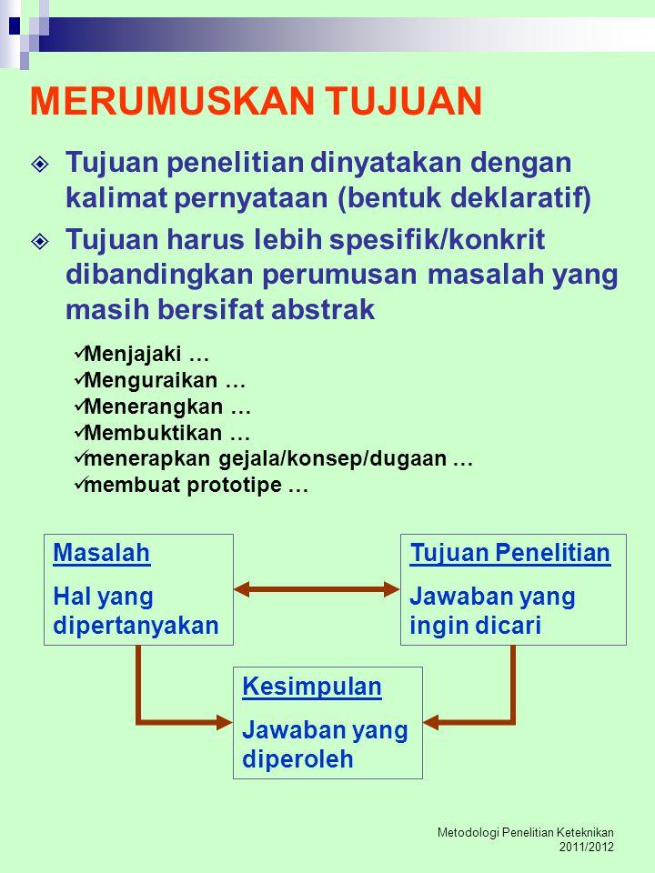 Metodologi Penelitian Keteknikan 2011/2012 MERUMUSKAN TUJUAN  Tujuan penelitian dinyatakan dengan kalimat pernyataan (bentuk deklaratif)  Tujuan har