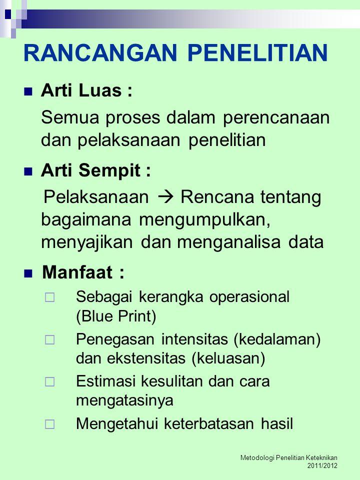 Metodologi Penelitian Keteknikan 2011/2012 RANCANGAN PENELITIAN Arti Luas : Semua proses dalam perencanaan dan pelaksanaan penelitian Arti Sempit : Pe