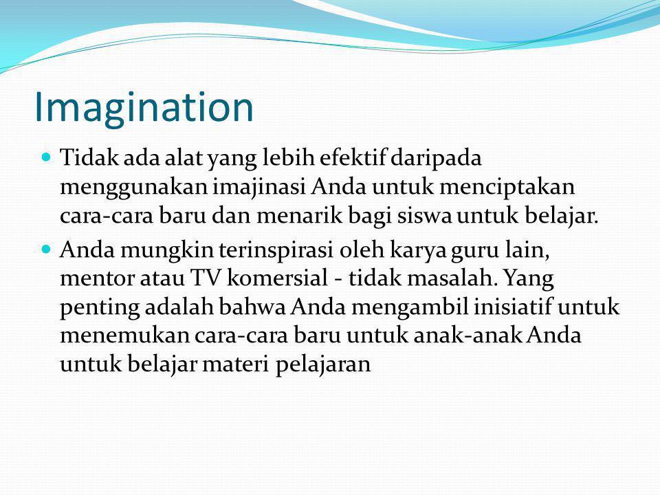 Imagination Tidak ada alat yang lebih efektif daripada menggunakan imajinasi Anda untuk menciptakan cara-cara baru dan menarik bagi siswa untuk belajar.