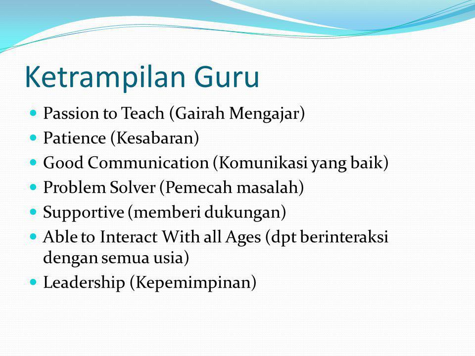 Ketrampilan Guru Passion to Teach (Gairah Mengajar) Patience (Kesabaran) Good Communication (Komunikasi yang baik) Problem Solver (Pemecah masalah) Su