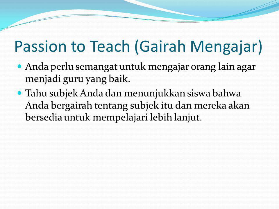Passion to Teach (Gairah Mengajar) Anda perlu semangat untuk mengajar orang lain agar menjadi guru yang baik. Tahu subjek Anda dan menunjukkan siswa b