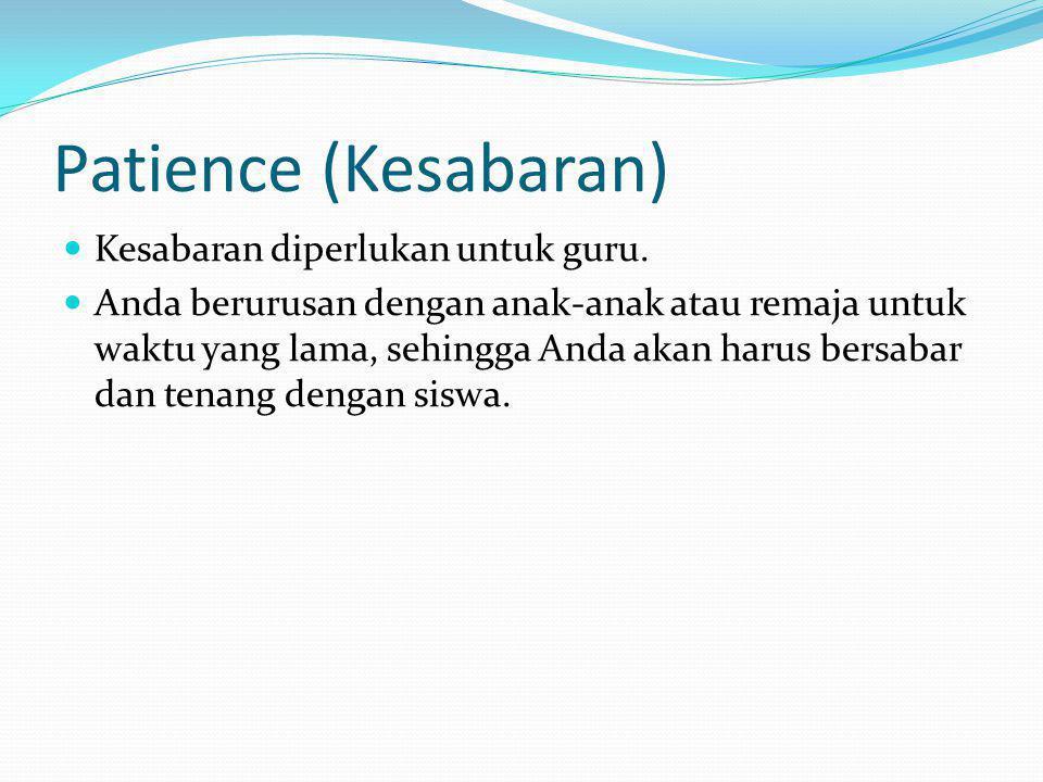 Patience (Kesabaran) Kesabaran diperlukan untuk guru. Anda berurusan dengan anak-anak atau remaja untuk waktu yang lama, sehingga Anda akan harus bers