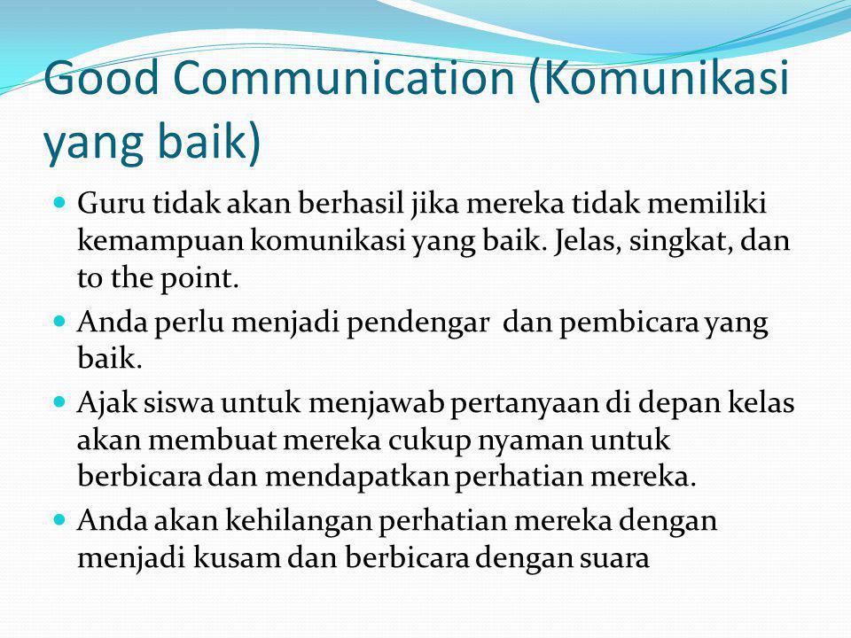 Good Communication (Komunikasi yang baik) Guru tidak akan berhasil jika mereka tidak memiliki kemampuan komunikasi yang baik. Jelas, singkat, dan to t