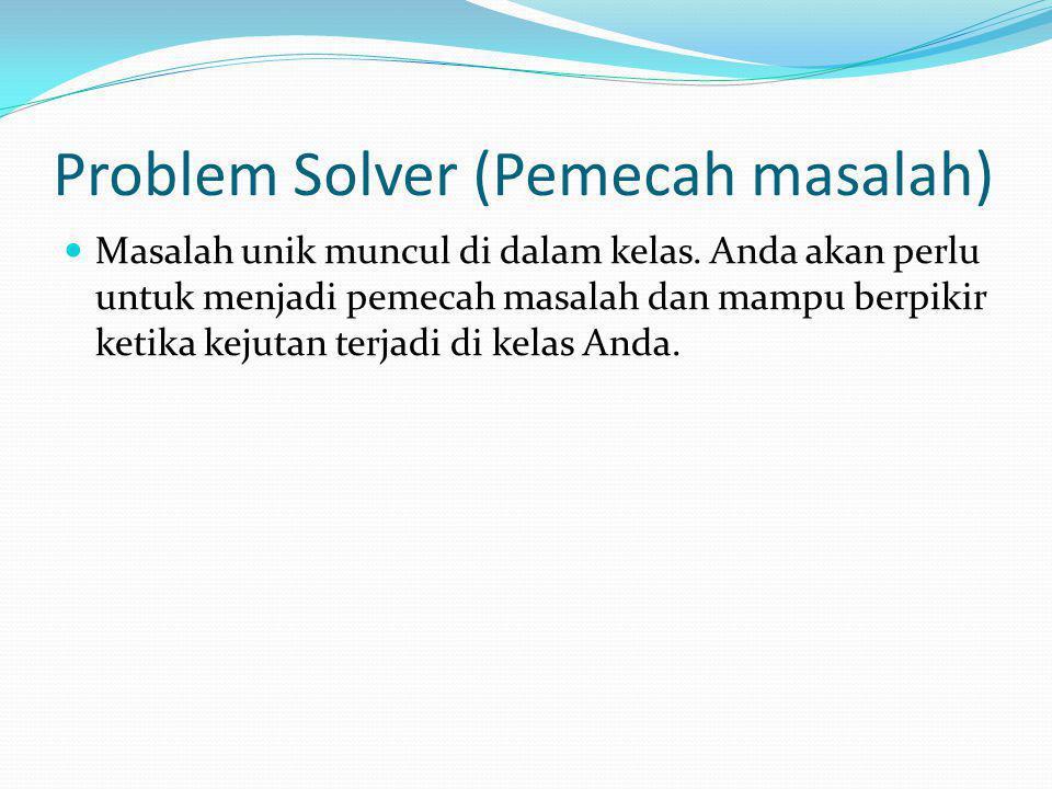 Problem Solver (Pemecah masalah) Masalah unik muncul di dalam kelas. Anda akan perlu untuk menjadi pemecah masalah dan mampu berpikir ketika kejutan t