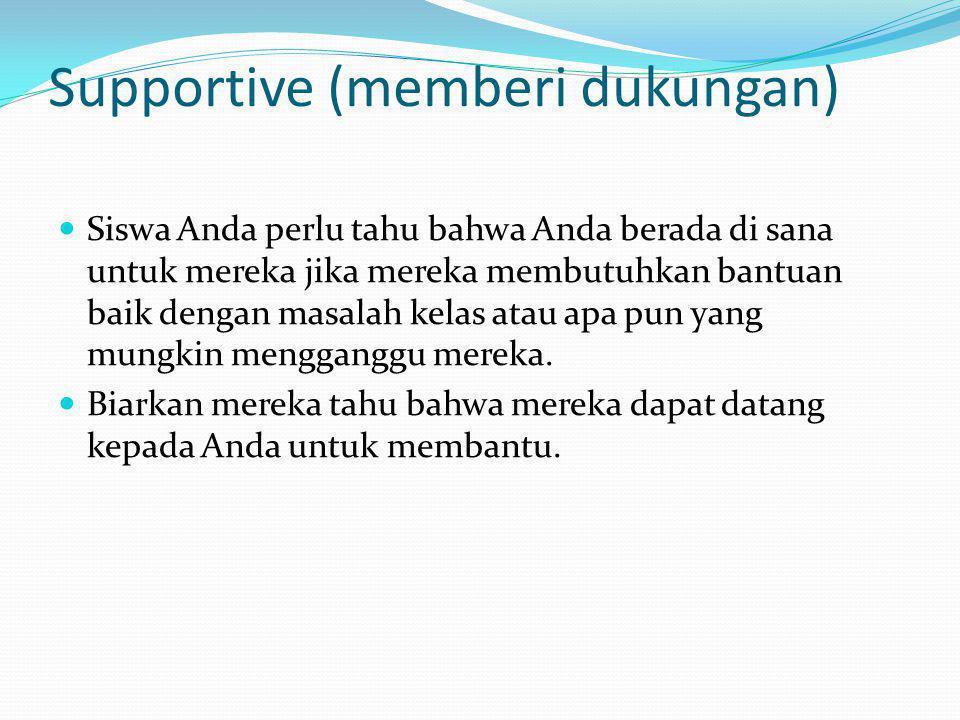 Supportive (memberi dukungan) Siswa Anda perlu tahu bahwa Anda berada di sana untuk mereka jika mereka membutuhkan bantuan baik dengan masalah kelas a