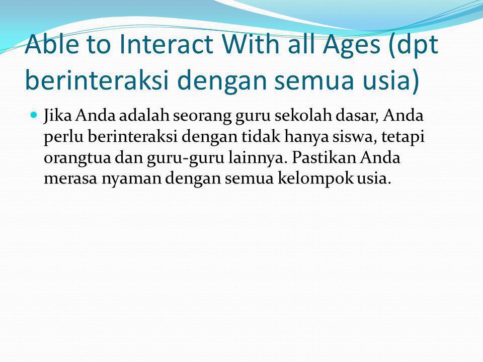 Able to Interact With all Ages (dpt berinteraksi dengan semua usia) Jika Anda adalah seorang guru sekolah dasar, Anda perlu berinteraksi dengan tidak hanya siswa, tetapi orangtua dan guru-guru lainnya.