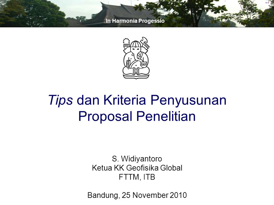 S. Widiyantoro Ketua KK Geofisika Global FTTM, ITB Bandung, 25 November 2010 In Harmonia Progessio Tips dan Kriteria Penyusunan Proposal Penelitian