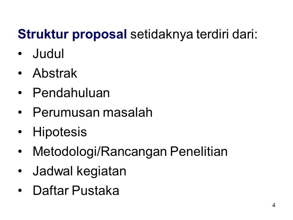 4 Struktur proposal setidaknya terdiri dari: Judul Abstrak Pendahuluan Perumusan masalah Hipotesis Metodologi/Rancangan Penelitian Jadwal kegiatan Daftar Pustaka