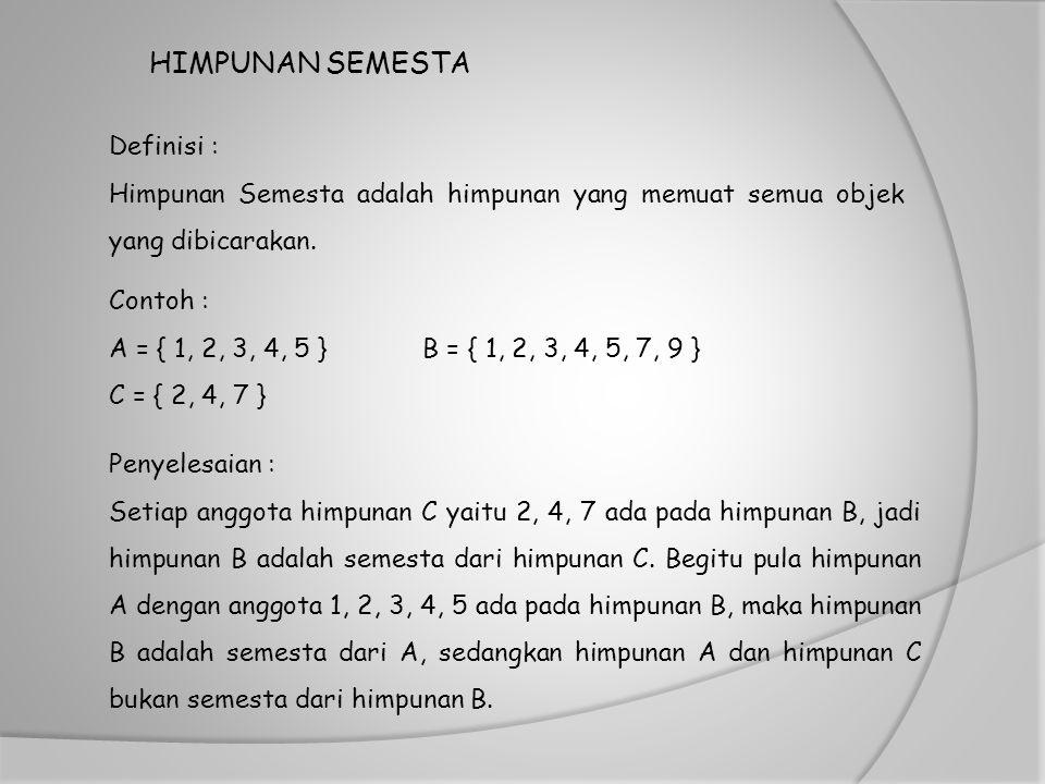 HIMPUNAN SEMESTA Definisi : Himpunan Semesta adalah himpunan yang memuat semua objek yang dibicarakan. Penyelesaian : Setiap anggota himpunan C yaitu